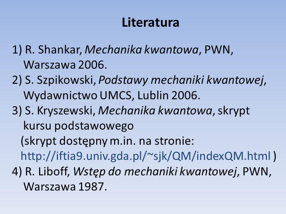 Literatura 1) R. Shankar, Mechanika kwantowa, PWN, Warszawa 2006. 2) S. Szpikowski, Podstawy mechaniki kwantowej, Wydawnictwo UMCS, Lublin 2006. 3) S.