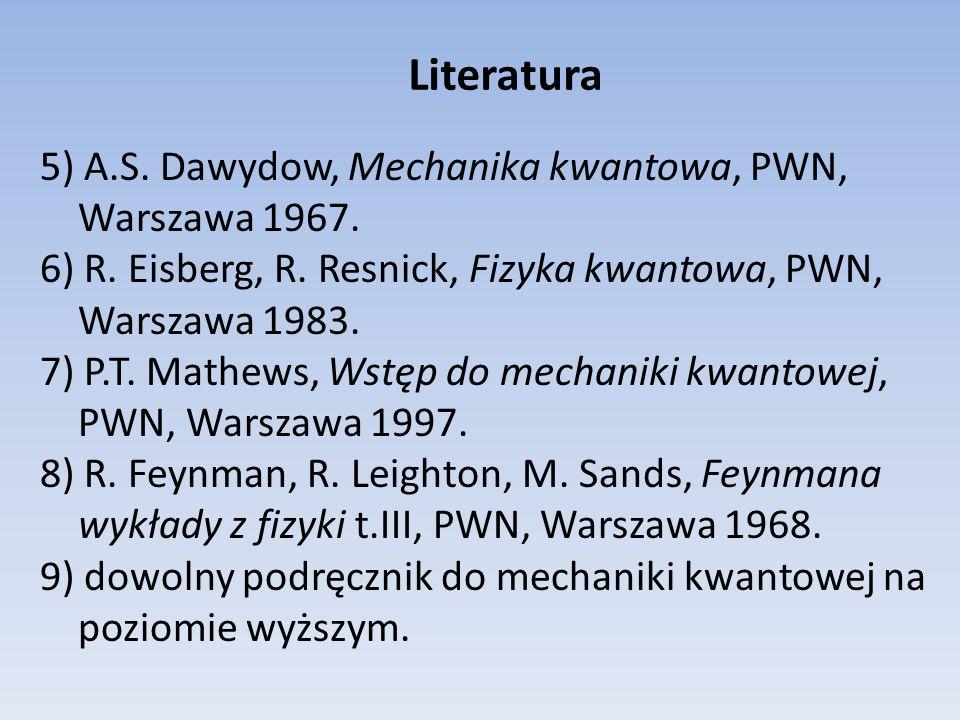 Literatura 5) A.S. Dawydow, Mechanika kwantowa, PWN, Warszawa 1967. 6) R. Eisberg, R. Resnick, Fizyka kwantowa, PWN, Warszawa 1983. 7) P.T. Mathews, W
