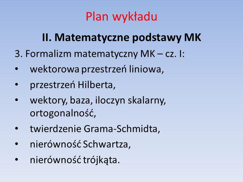 Plan wykładu II. Matematyczne podstawy MK 3. Formalizm matematyczny MK – cz. I: wektorowa przestrzeń liniowa, przestrzeń Hilberta, wektory, baza, iloc