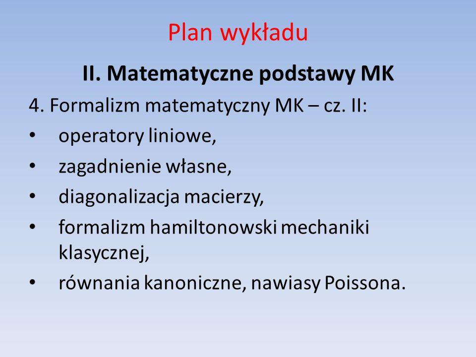 Plan wykładu II. Matematyczne podstawy MK 4. Formalizm matematyczny MK – cz. II: operatory liniowe, zagadnienie własne, diagonalizacja macierzy, forma