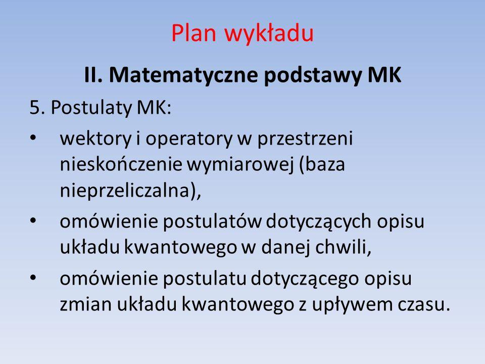 Plan wykładu II. Matematyczne podstawy MK 5. Postulaty MK: wektory i operatory w przestrzeni nieskończenie wymiarowej (baza nieprzeliczalna), omówieni