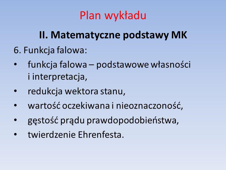 Plan wykładu II. Matematyczne podstawy MK 6. Funkcja falowa: funkcja falowa – podstawowe własności i interpretacja, redukcja wektora stanu, wartość oc