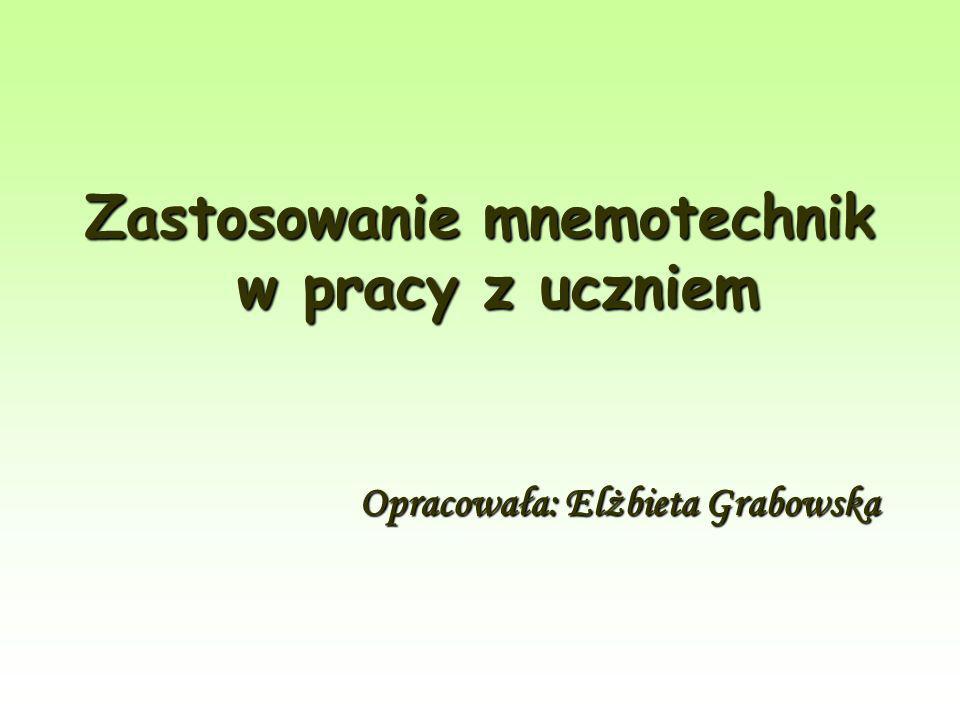 Zastosowanie mnemotechnik w pracy z uczniem Opracowała: Elżbieta Grabowska