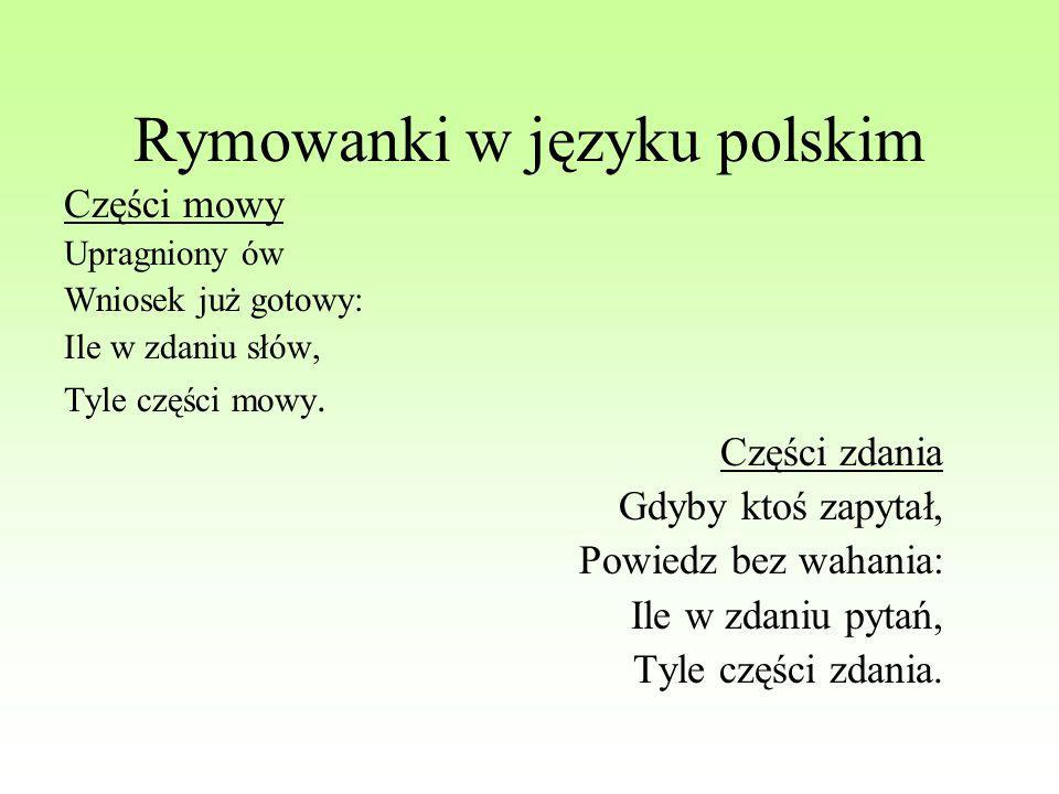 Rymowanki w języku polskim Części mowy Upragniony ów Wniosek już gotowy: Ile w zdaniu słów, Tyle części mowy. Części zdania Gdyby ktoś zapytał, Powied