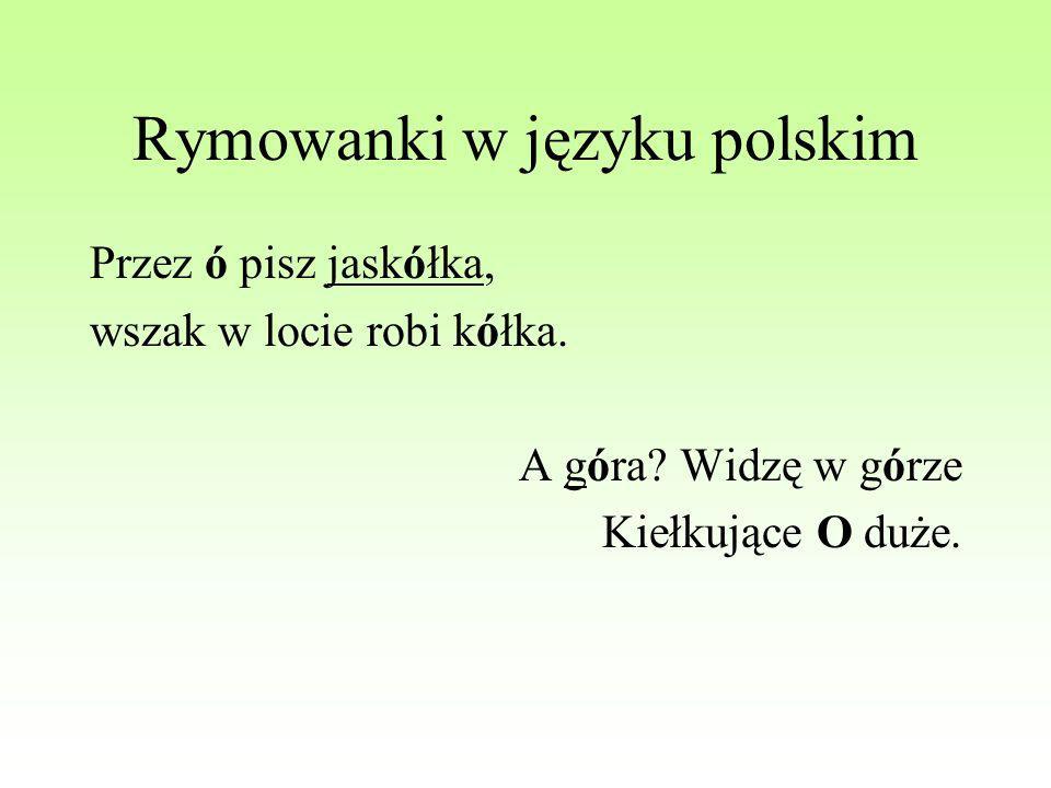 Rymowanki w języku polskim Przez ó pisz jaskółka, wszak w locie robi kółka. A góra? Widzę w górze Kiełkujące O duże.