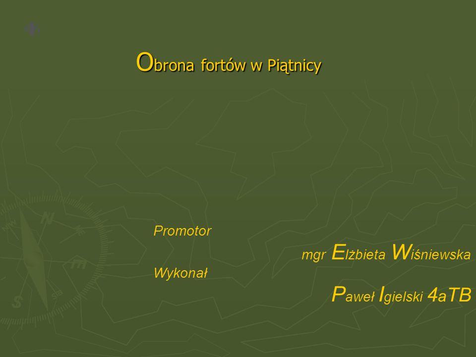 O brona fortów w Piątnicy Promotor mgr E lżbieta W iśniewska Wykonał P aweł I gielski 4 a TB