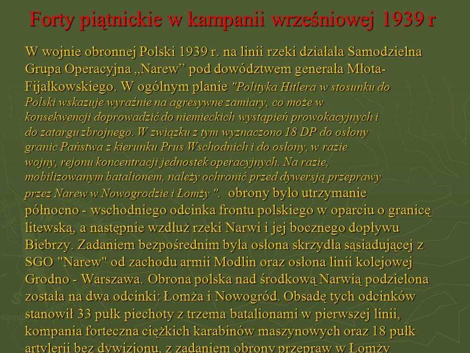 Forty piątnickie w kampanii wrześniowej 1939 r W wojnie obronnej Polski 1939 r. na linii rzeki działała Samodzielna Grupa Operacyjna Narew pod dowództ