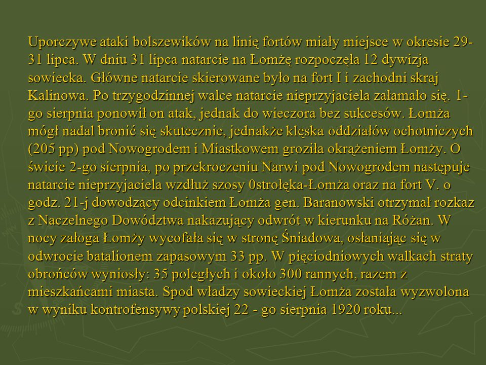 Uporczywe ataki bolszewików na linię fortów miały miejsce w okresie 29- 31 lipca. W dniu 31 lipca natarcie na Łomżę rozpoczęła 12 dywizja sowiecka. Gł