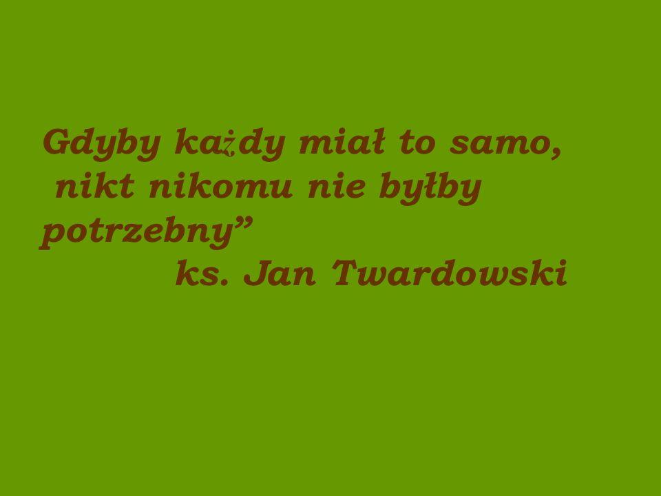 Gdyby ka ż dy miał to samo, nikt nikomu nie byłby potrzebny ks. Jan Twardowski