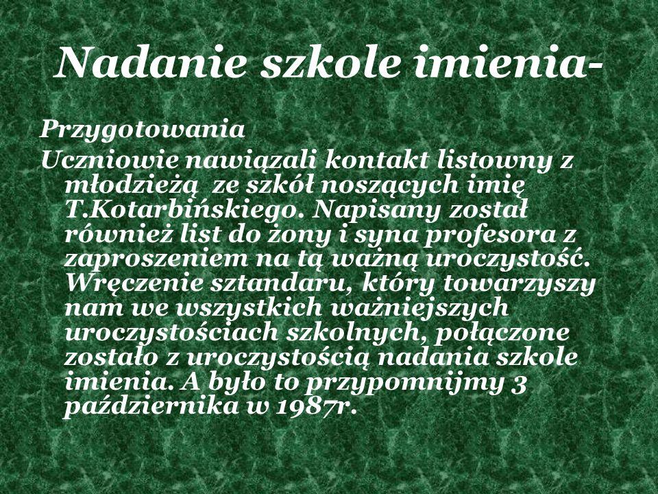 Nadanie szkole imienia- Przygotowania Uczniowie nawiązali kontakt listowny z młodzieżą ze szkół noszących imię T.Kotarbińskiego. Napisany został równi