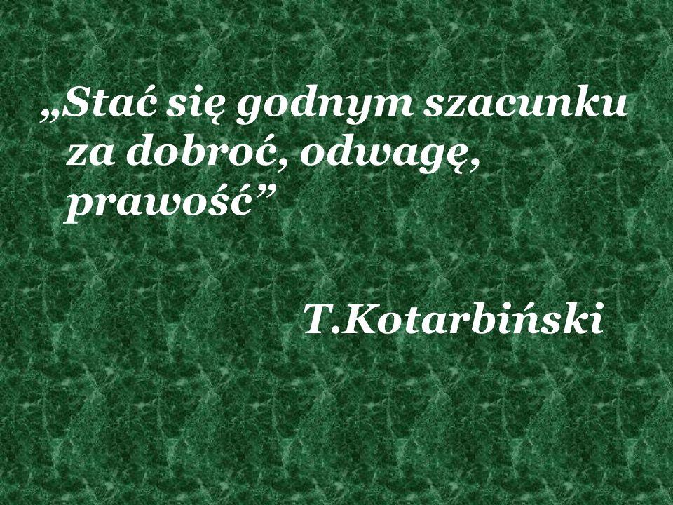 Stać się godnym szacunku za dobroć, odwagę, prawość T.Kotarbiński