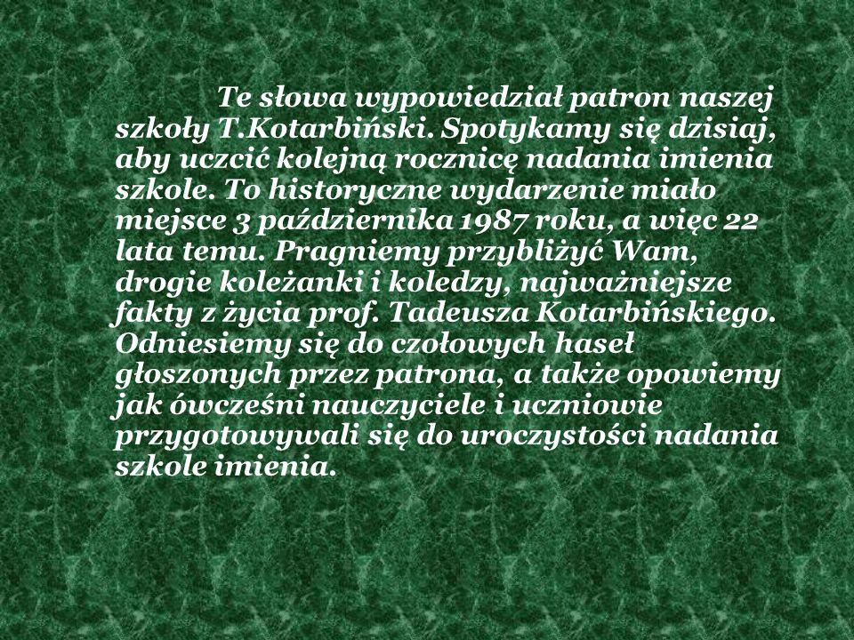 Te słowa wypowiedział patron naszej szkoły T.Kotarbiński. Spotykamy się dzisiaj, aby uczcić kolejną rocznicę nadania imienia szkole. To historyczne wy