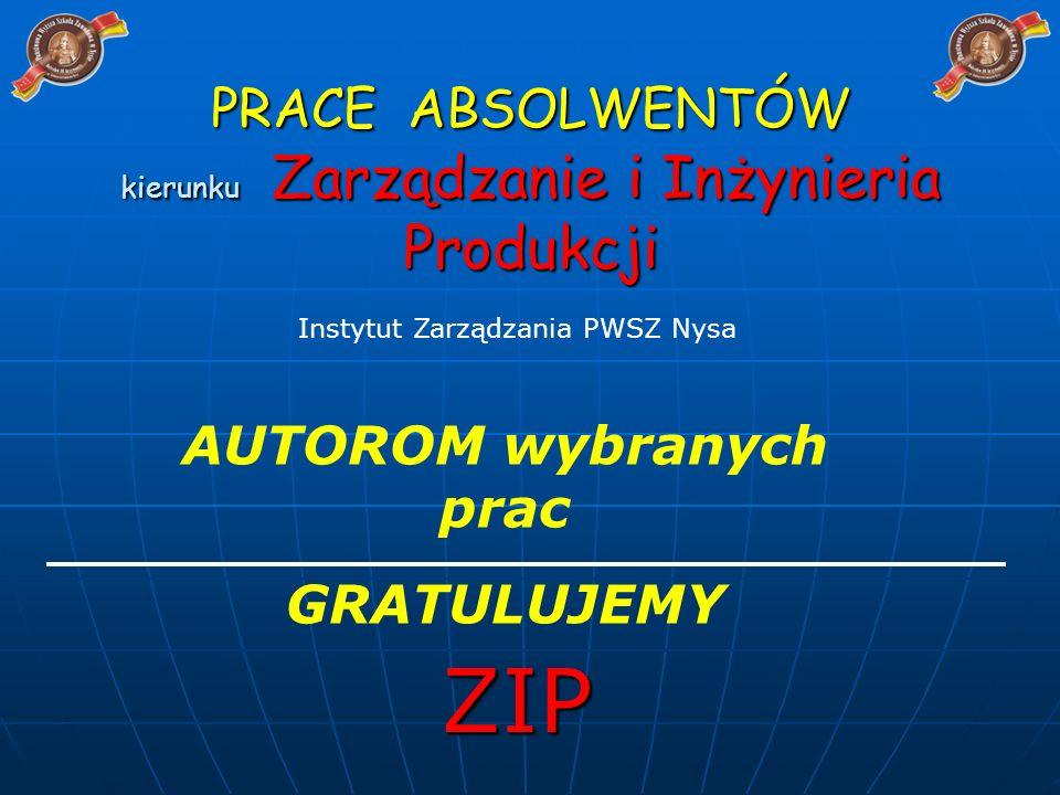 PRACE ABSOLWENTÓW kierunku Zarządzanie i Inżynieria Produkcji ZIP Instytut Zarządzania PWSZ Nysa AUTOROM wybranych prac GRATULUJEMY
