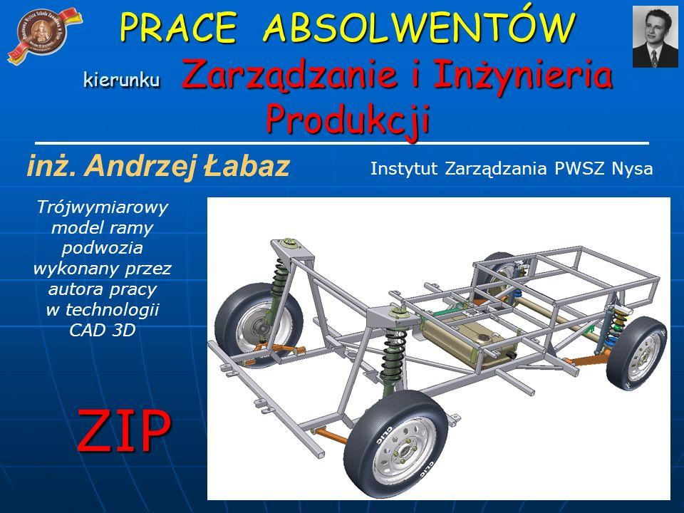 inż. Andrzej Łabaz Trójwymiarowy model ramy podwozia wykonany przez autora pracy w technologii CAD 3D ZIP Instytut Zarządzania PWSZ Nysa PRACE ABSOLWE