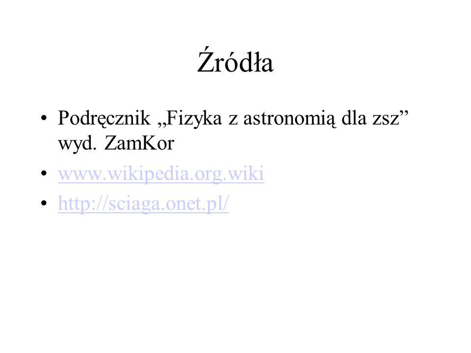 Źródła Podręcznik Fizyka z astronomią dla zsz wyd. ZamKor www.wikipedia.org.wiki http://sciaga.onet.pl/