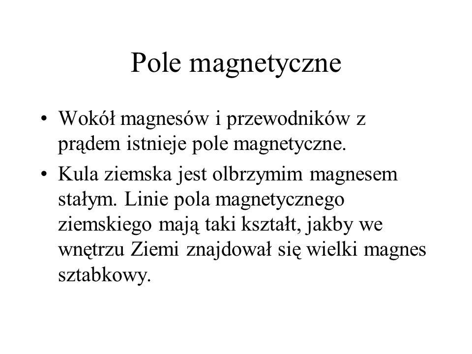 Pole magnetyczne Wokół magnesów i przewodników z prądem istnieje pole magnetyczne. Kula ziemska jest olbrzymim magnesem stałym. Linie pola magnetyczne