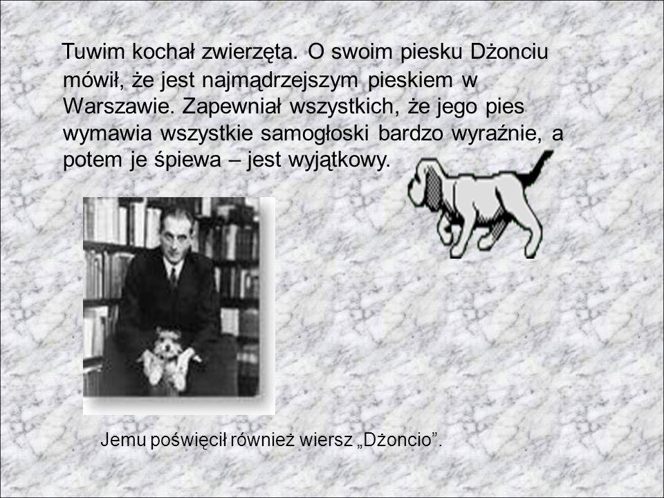 Tuwim kochał zwierzęta. O swoim piesku Dżonciu mówił, że jest najmądrzejszym pieskiem w Warszawie. Zapewniał wszystkich, że jego pies wymawia wszystki