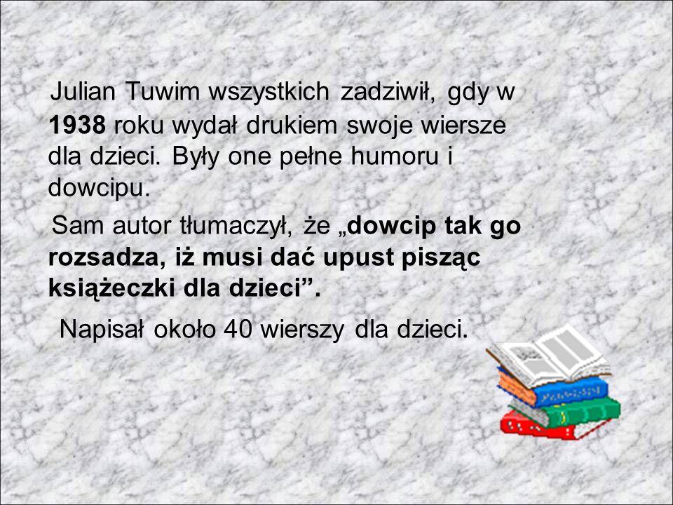 Julian Tuwim wszystkich zadziwił, gdy w 1938 roku wydał drukiem swoje wiersze dla dzieci. Były one pełne humoru i dowcipu. Sam autor tłumaczył, że dow