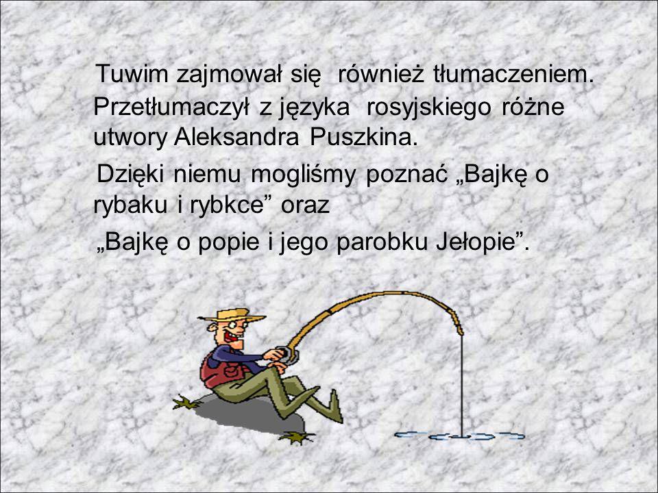 Tuwim zajmował się również tłumaczeniem. Przetłumaczył z języka rosyjskiego różne utwory Aleksandra Puszkina. Dzięki niemu mogliśmy poznać Bajkę o ryb