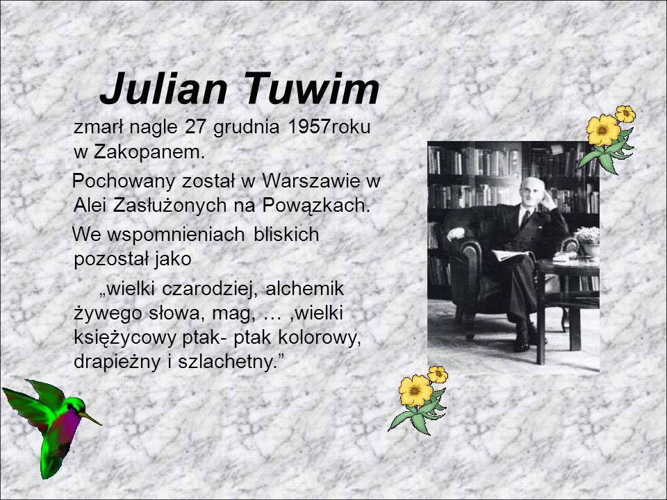 Julian Tuwim zmarł nagle 27 grudnia 1957roku w Zakopanem. Pochowany został w Warszawie w Alei Zasłużonych na Powązkach. We wspomnieniach bliskich pozo