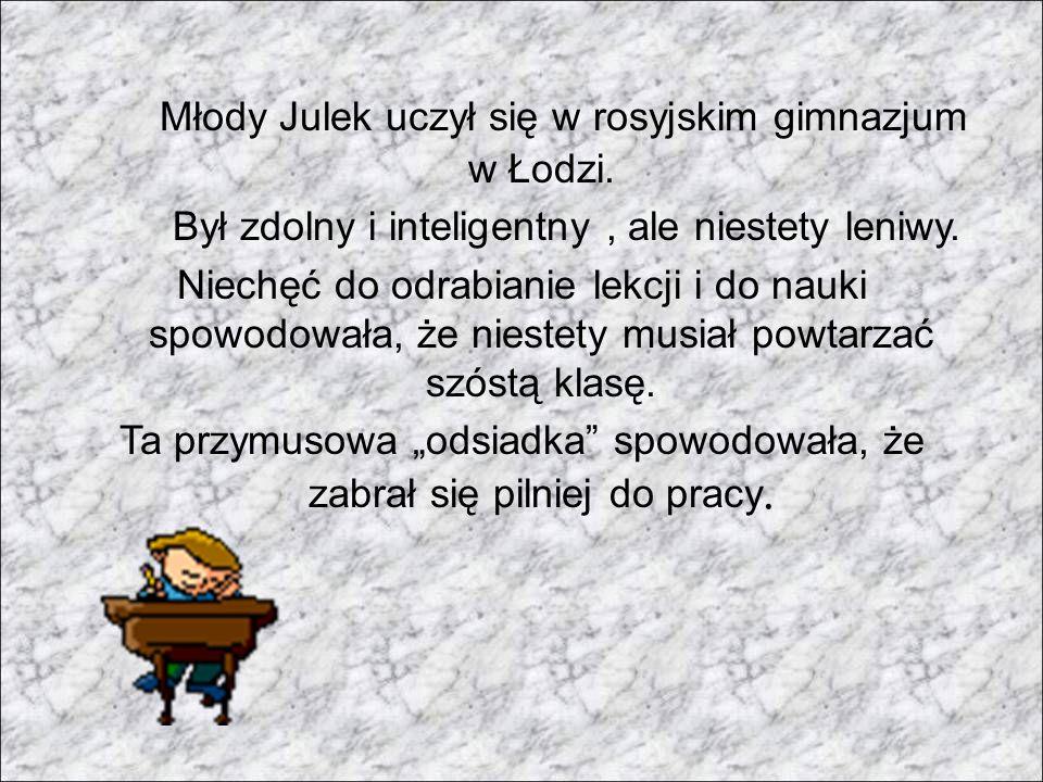 Młody Julek uczył się w rosyjskim gimnazjum w Łodzi. Był zdolny i inteligentny, ale niestety leniwy. Niechęć do odrabianie lekcji i do nauki spowodowa