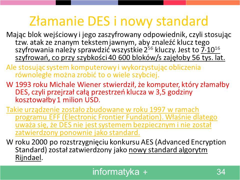Złamanie DES i nowy standard Mając blok wejściowy i jego zaszyfrowany odpowiednik, czyli stosując tzw. atak ze znanym tekstem jawnym, aby znaleźć kluc