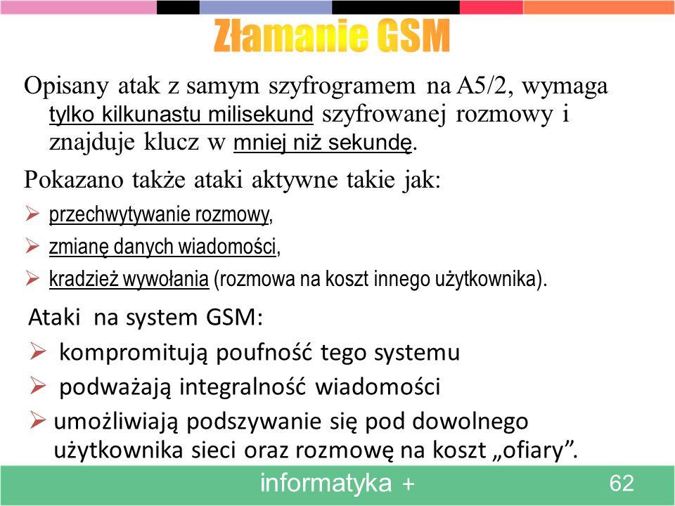 Ataki na system GSM: kompromitują poufność tego systemu podważają integralność wiadomości umożliwiają podszywanie się pod dowolnego użytkownika sieci oraz rozmowę na koszt ofiary.
