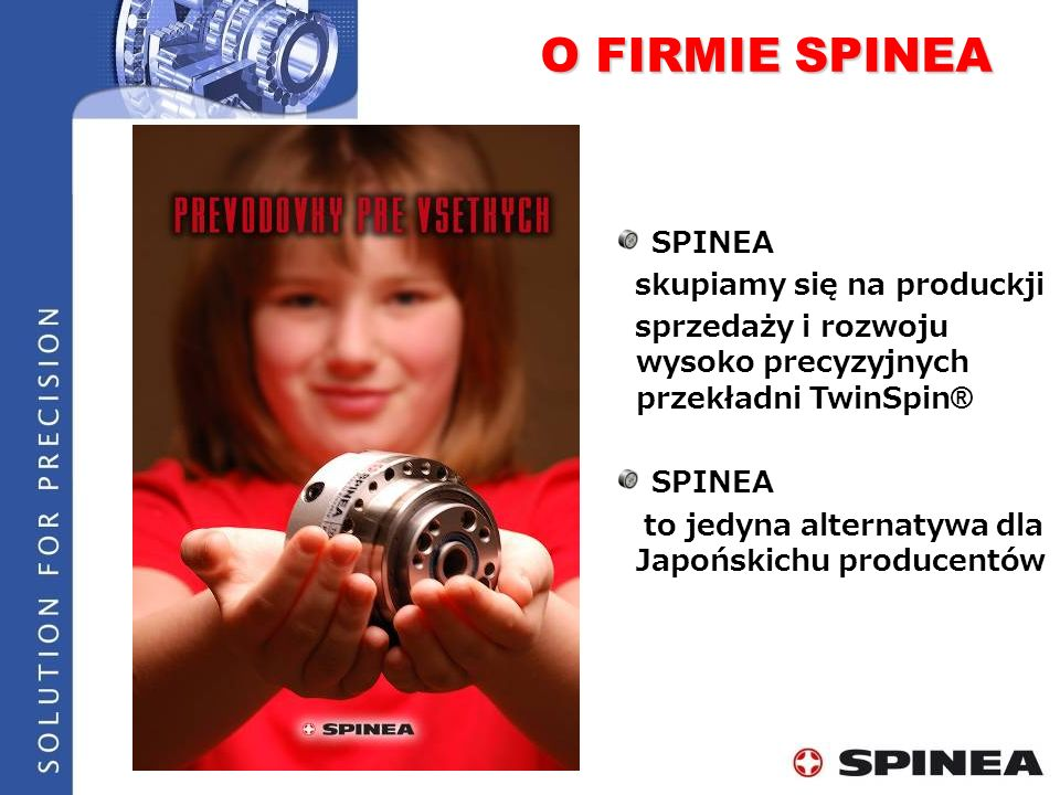 SPINEA skupiamy się na produckji sprzedaży i rozwoju wysoko precyzyjnych przekładni TwinSpin ® SPINEA to jedyna alternatywa dla Japońskichu producentó