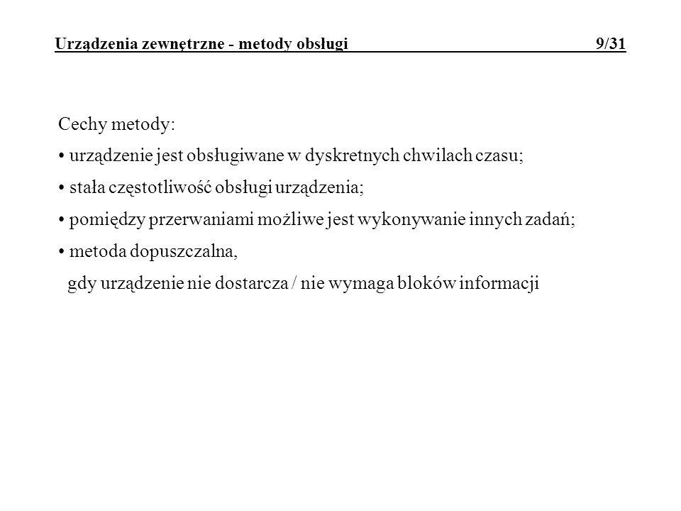 Urządzenia zewnętrzne - metody obsługi 9/31 Cechy metody: urządzenie jest obsługiwane w dyskretnych chwilach czasu; stała częstotliwość obsługi urządz