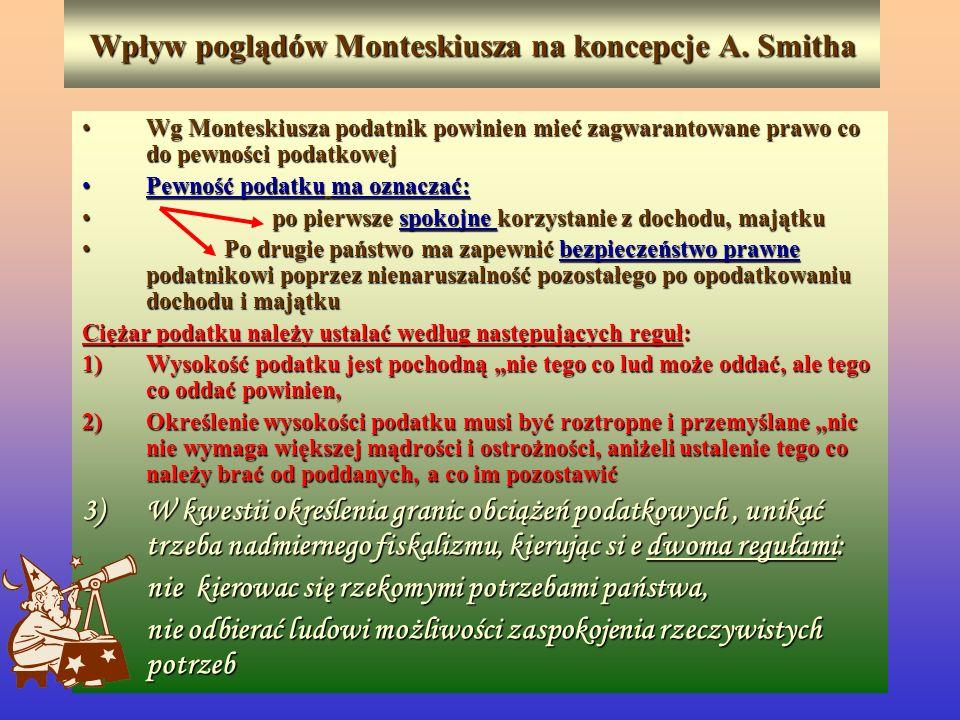 Wpływ poglądów Monteskiusza na koncepcje A. Smitha Wg Monteskiusza podatnik powinien mieć zagwarantowane prawo co do pewności podatkowejWg Monteskiusz
