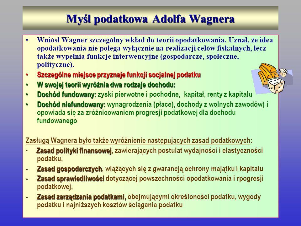 Myśl podatkowa Adolfa Wagnera Wniósł Wagner szczególny wkład do teorii opodatkowania. Uznał, że idea opodatkowania nie polega wyłącznie na realizacji