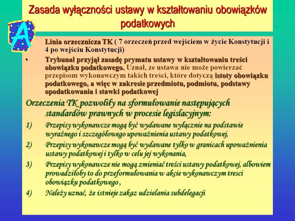 Zasada wyłączności ustawy w kształtowaniu obowiązków podatkowych Linia orzecznicza TKLinia orzecznicza TK ( 7 orzeczeń przed wejściem w życie Konstytu
