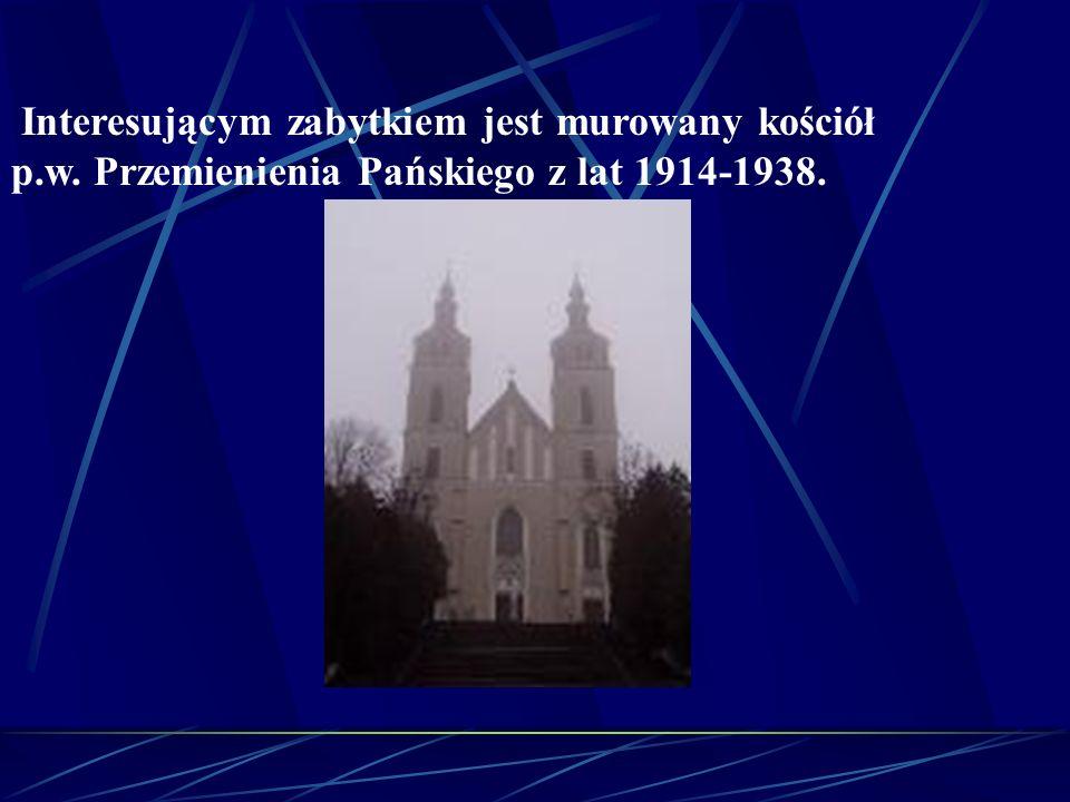Interesującym zabytkiem jest murowany kościół p.w. Przemienienia Pańskiego z lat 1914-1938.