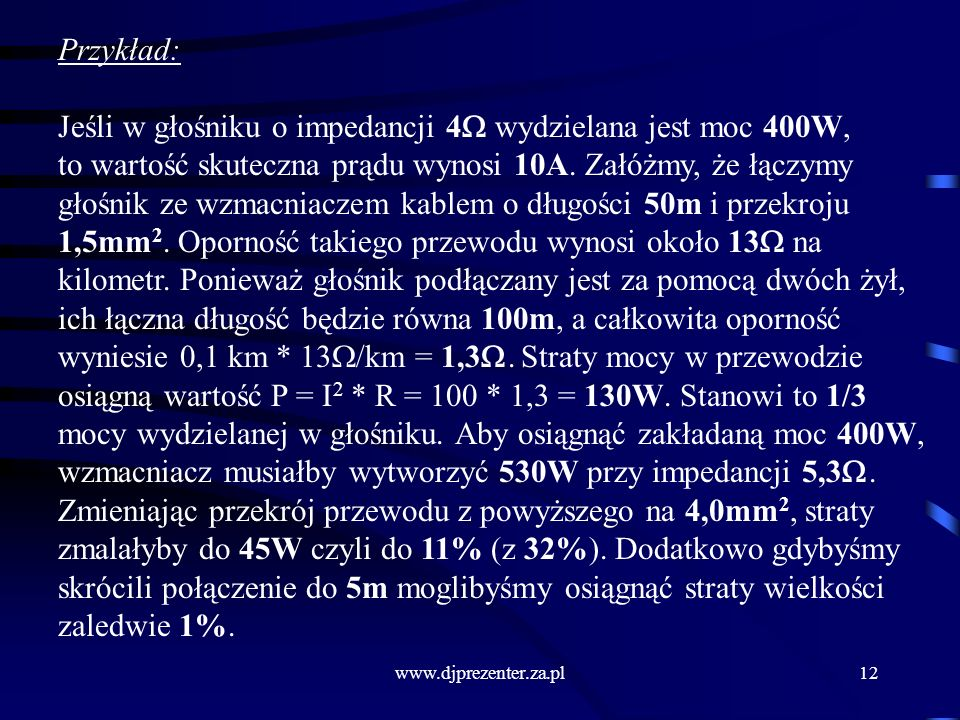 www.djprezenter.za.pl12 Przykład: Jeśli w głośniku o impedancji 4 wydzielana jest moc 400W, to wartość skuteczna prądu wynosi 10A.