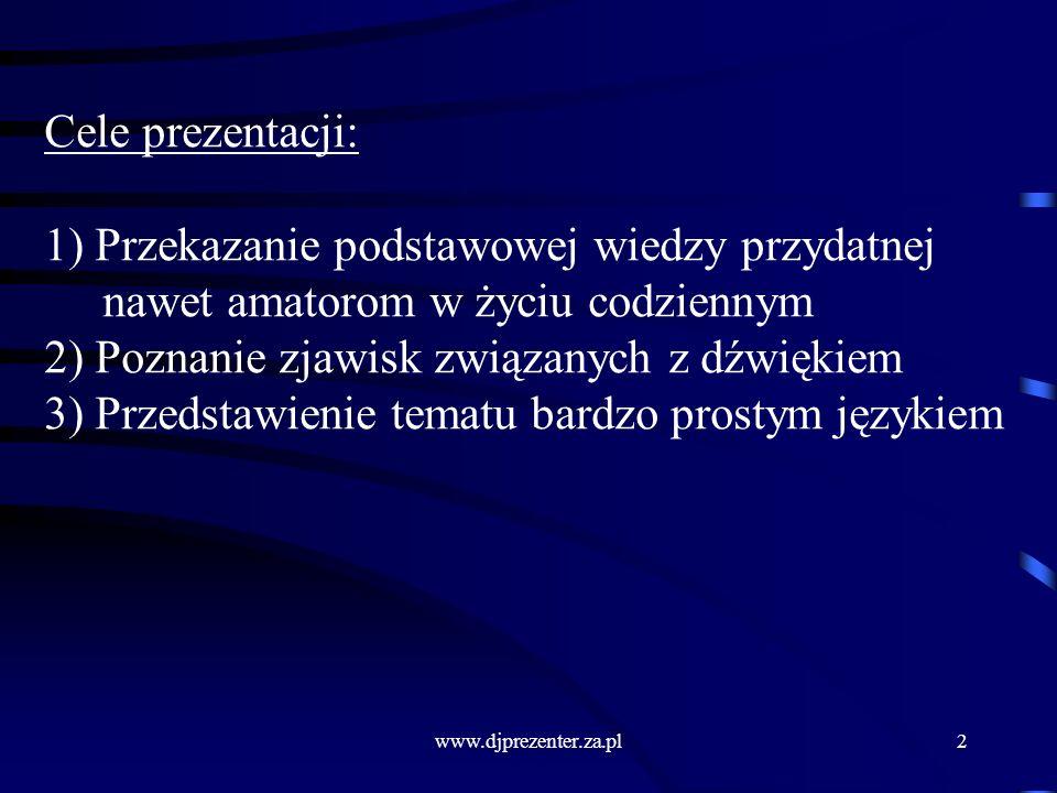 www.djprezenter.za.pl2 Cele prezentacji: 1) Przekazanie podstawowej wiedzy przydatnej nawet amatorom w życiu codziennym 2) Poznanie zjawisk związanych z dźwiękiem 3) Przedstawienie tematu bardzo prostym językiem
