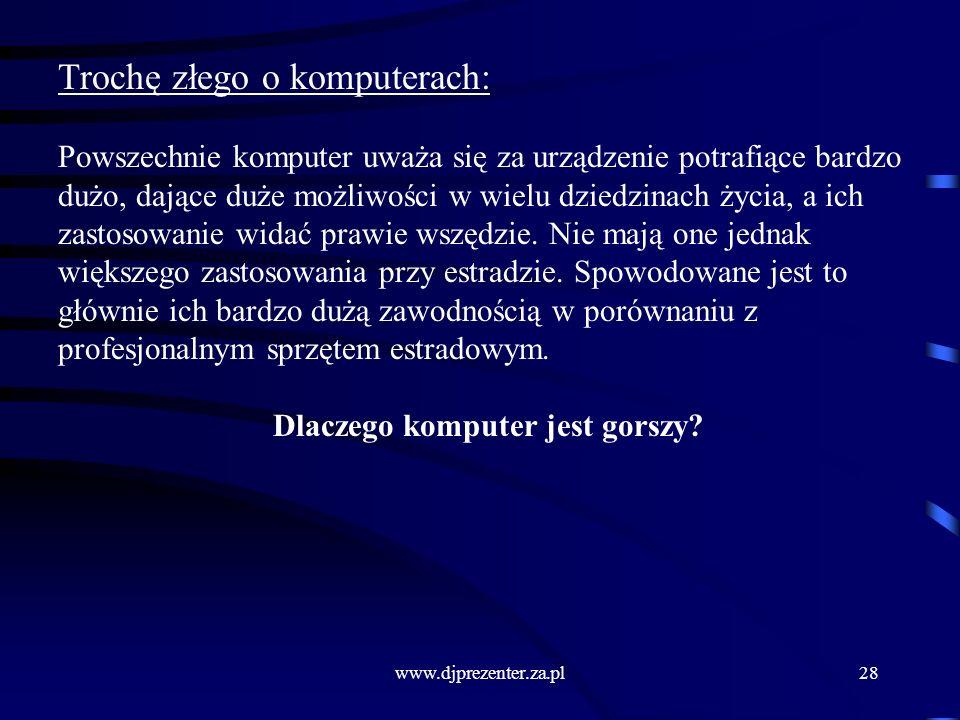 www.djprezenter.za.pl28 Trochę złego o komputerach: Powszechnie komputer uważa się za urządzenie potrafiące bardzo dużo, dające duże możliwości w wielu dziedzinach życia, a ich zastosowanie widać prawie wszędzie.