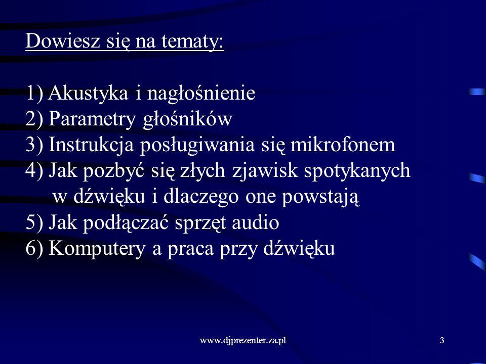 www.djprezenter.za.pl3 Dowiesz się na tematy: 1) Akustyka i nagłośnienie 2) Parametry głośników 3) Instrukcja posługiwania się mikrofonem 4) Jak pozbyć się złych zjawisk spotykanych w dźwięku i dlaczego one powstają 5) Jak podłączać sprzęt audio 6) Komputery a praca przy dźwięku