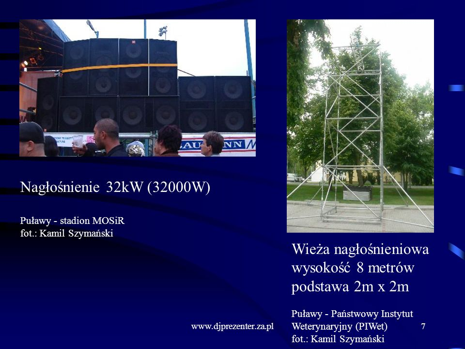 www.djprezenter.za.pl7 Nagłośnienie 32kW (32000W) Puławy - stadion MOSiR fot.: Kamil Szymański Wieża nagłośnieniowa wysokość 8 metrów podstawa 2m x 2m Puławy - Państwowy Instytut Weterynaryjny (PIWet) fot.: Kamil Szymański