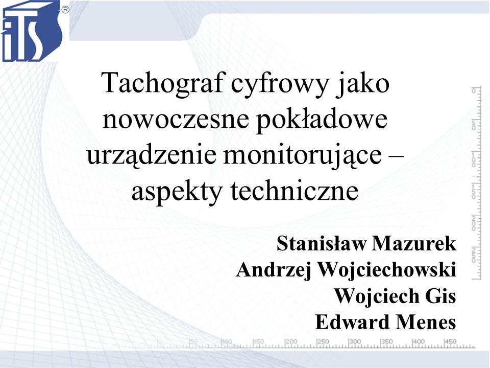 Tachograf cyfrowy jako nowoczesne pokładowe urządzenie monitorujące – aspekty techniczne Stanisław Mazurek Andrzej Wojciechowski Wojciech Gis Edward M