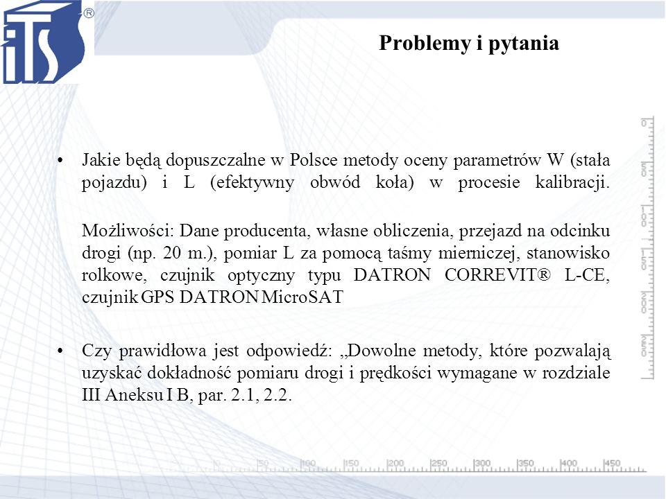 Problemy i pytania Jakie będą dopuszczalne w Polsce metody oceny parametrów W (stała pojazdu) i L (efektywny obwód koła) w procesie kalibracji. Możliw