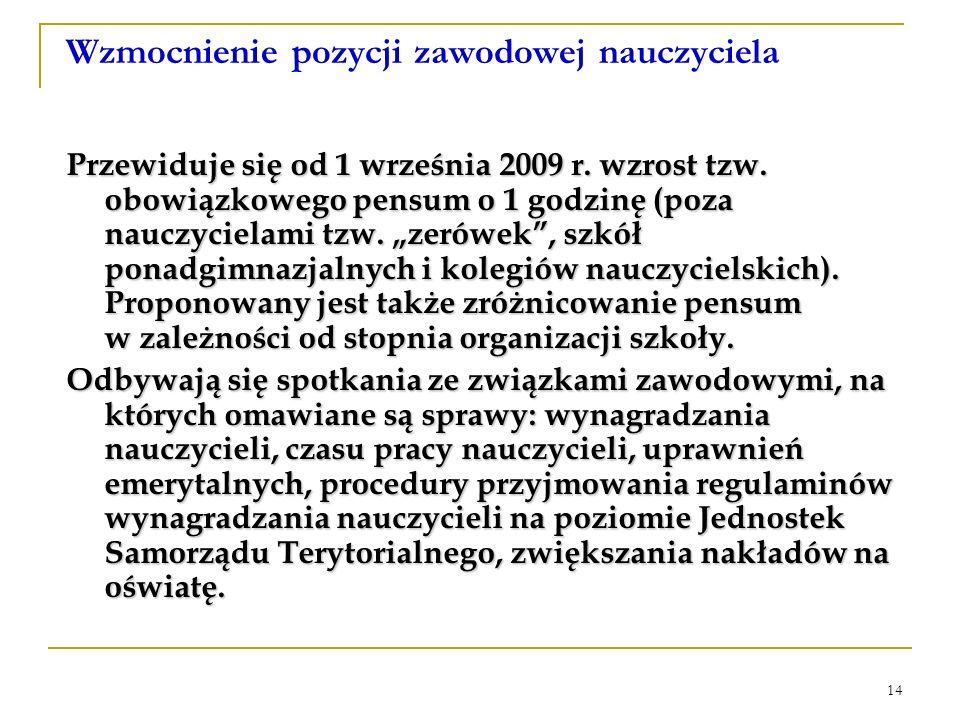 14 Wzmocnienie pozycji zawodowej nauczyciela Przewiduje się od 1 września 2009 r. wzrost tzw. obowiązkowego pensum o 1 godzinę (poza nauczycielami tzw