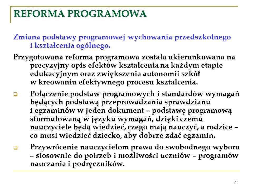 27 REFORMA PROGRAMOWA Zmiana podstawy programowej wychowania przedszkolnego i kształcenia ogólnego. Przygotowana reforma programowa została ukierunkow