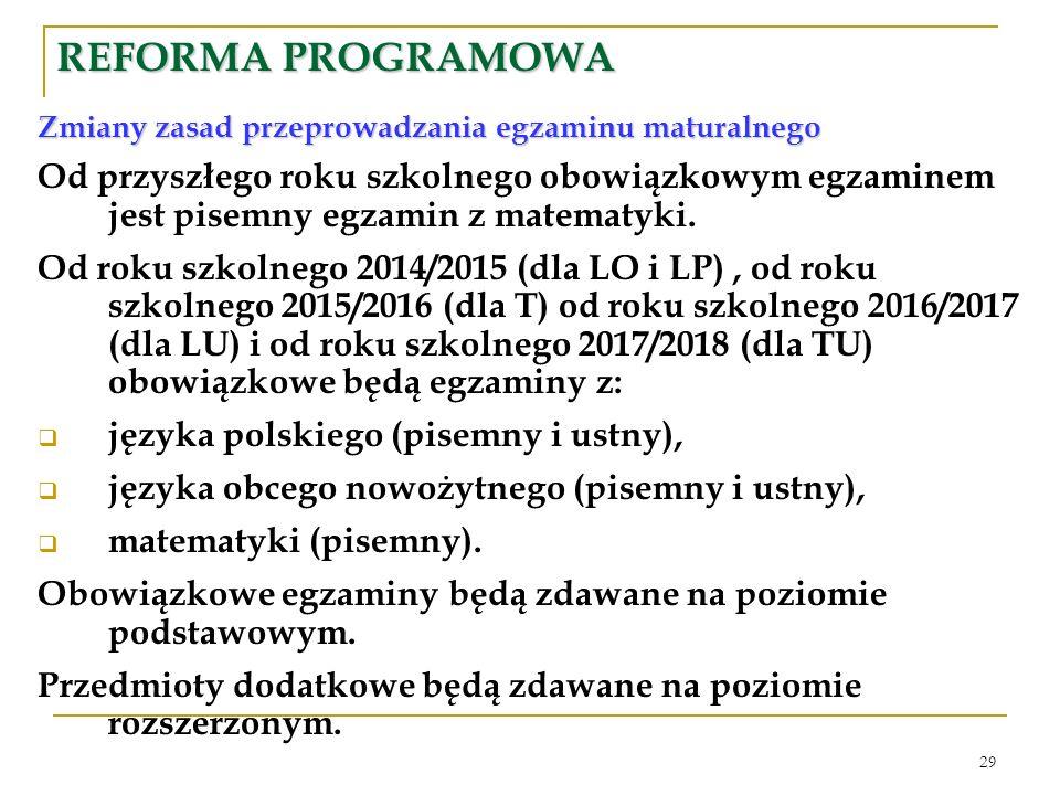 29 REFORMA PROGRAMOWA Zmiany zasad przeprowadzania egzaminu maturalnego Od przyszłego roku szkolnego obowiązkowym egzaminem jest pisemny egzamin z matematyki.