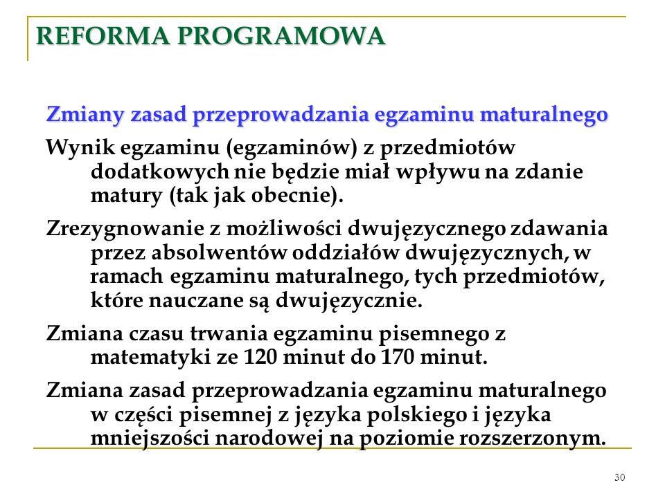 30 REFORMA PROGRAMOWA Zmiany zasad przeprowadzania egzaminu maturalnego Wynik egzaminu (egzaminów) z przedmiotów dodatkowych nie będzie miał wpływu na zdanie matury (tak jak obecnie).
