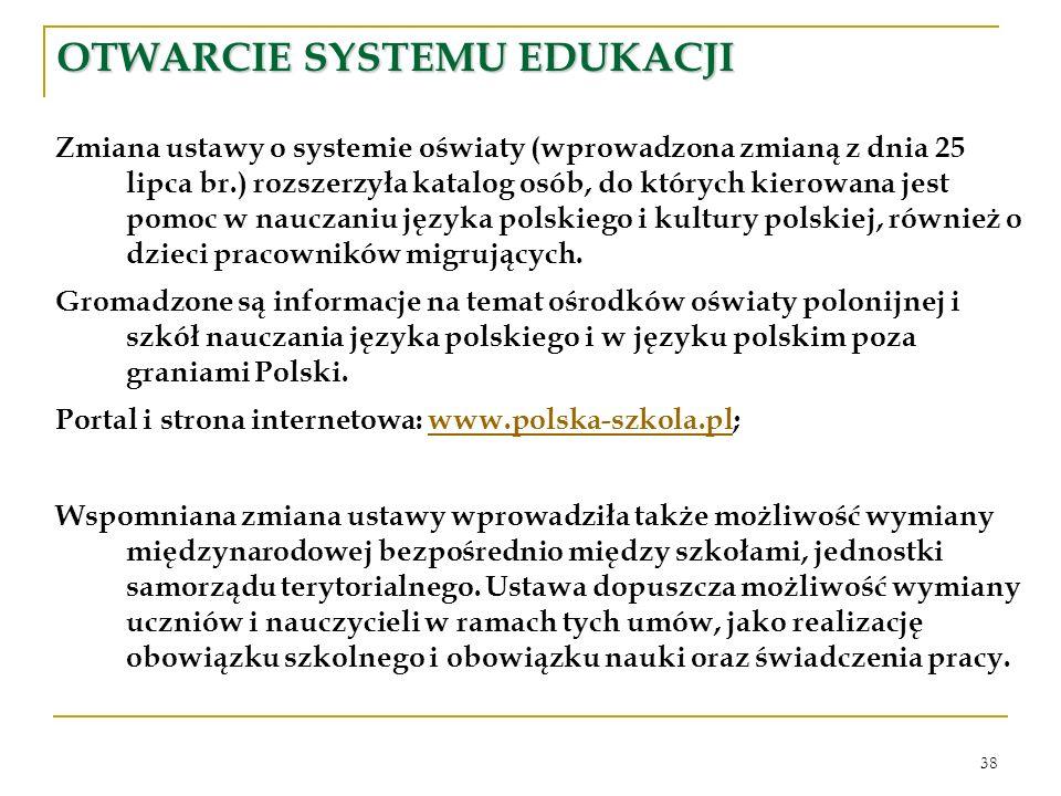 38 OTWARCIE SYSTEMU EDUKACJI Zmiana ustawy o systemie oświaty (wprowadzona zmianą z dnia 25 lipca br.) rozszerzyła katalog osób, do których kierowana jest pomoc w nauczaniu języka polskiego i kultury polskiej, również o dzieci pracowników migrujących.