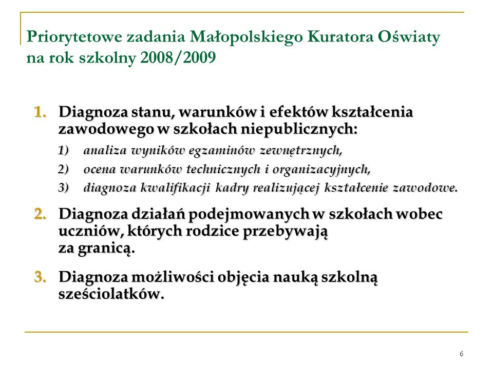 6 Priorytetowe zadania Małopolskiego Kuratora Oświaty na rok szkolny 2008/2009 1.Diagnoza stanu, warunków i efektów kształcenia zawodowego w szkołach niepublicznych: 1)analiza wyników egzaminów zewnętrznych, 2)ocena warunków technicznych i organizacyjnych, 3)diagnoza kwalifikacji kadry realizującej kształcenie zawodowe.