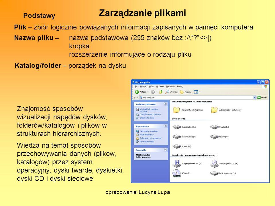 opracowanie: Lucyna Lupa Podstawy Zarządzanie plikami Znajomość sposobów wizualizacji napędów dysków, folderów/katalogów i plików w strukturach hierar