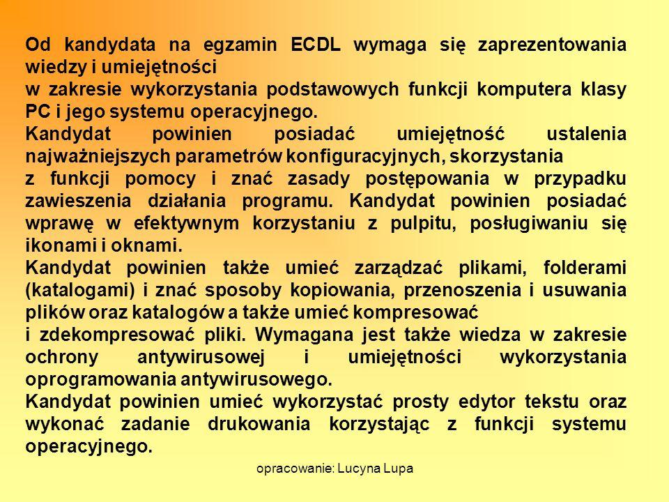 opracowanie: Lucyna Lupa Od kandydata na egzamin ECDL wymaga się zaprezentowania wiedzy i umiejętności w zakresie wykorzystania podstawowych funkcji k