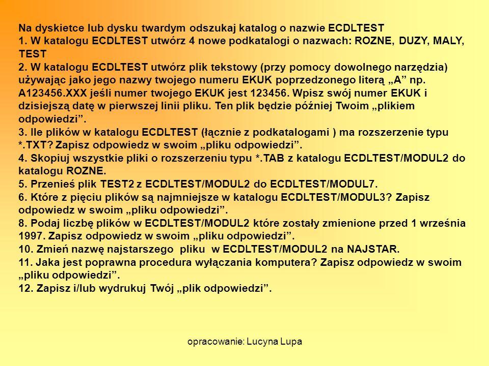 opracowanie: Lucyna Lupa Na dyskietce lub dysku twardym odszukaj katalog o nazwie ECDLTEST 1. W katalogu ECDLTEST utwórz 4 nowe podkatalogi o nazwach: