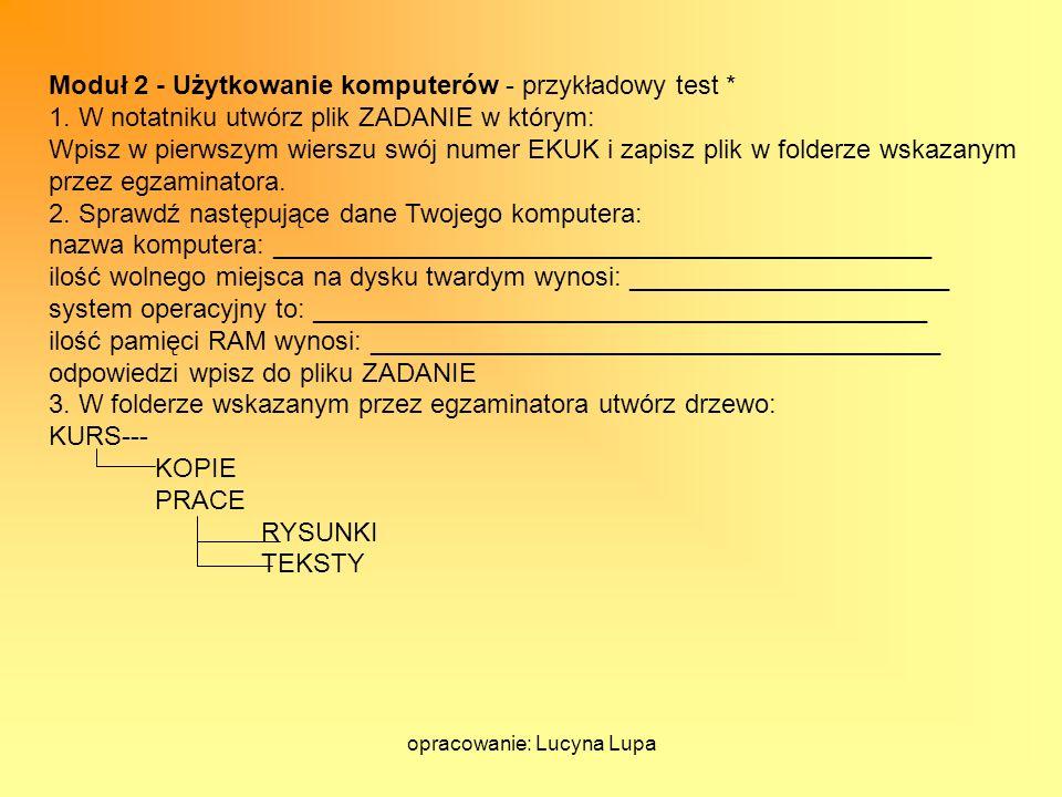 opracowanie: Lucyna Lupa Moduł 2 - Użytkowanie komputerów - przykładowy test * 1. W notatniku utwórz plik ZADANIE w którym: Wpisz w pierwszym wierszu